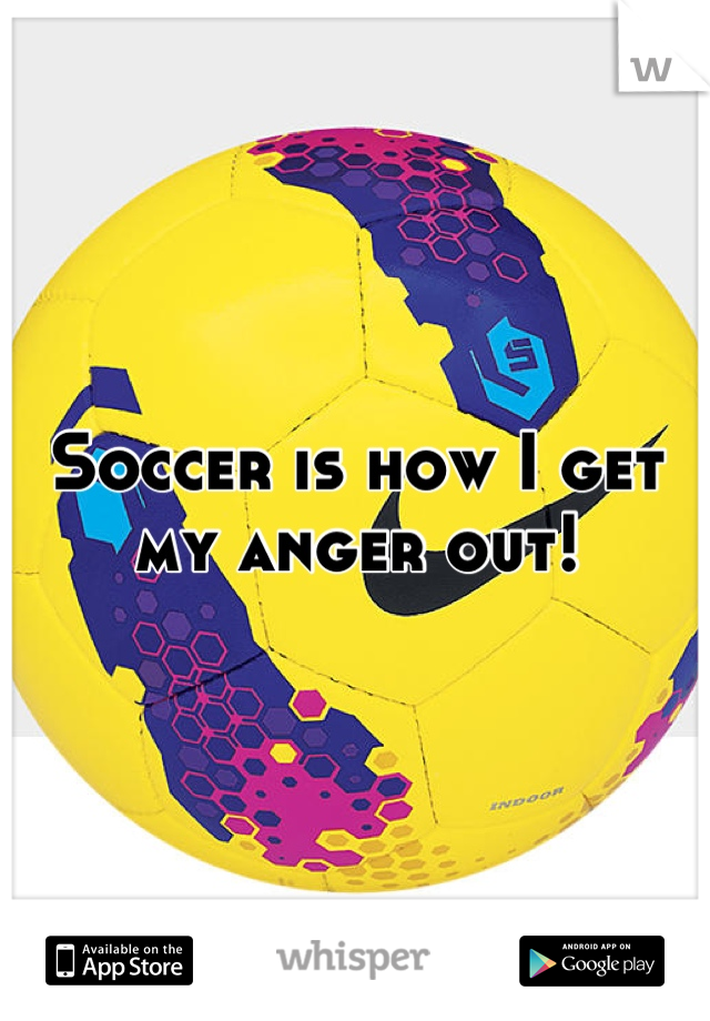 Soccer is how I get my anger out!