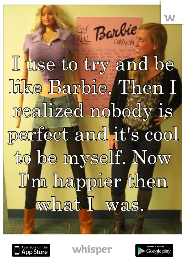 I use to try and be like Barbie. Then I realized nobody is perfect and it's cool to be myself. Now I'm happier then what I  was.