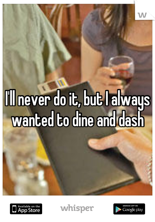 I'll never do it, but I always wanted to dine and dash