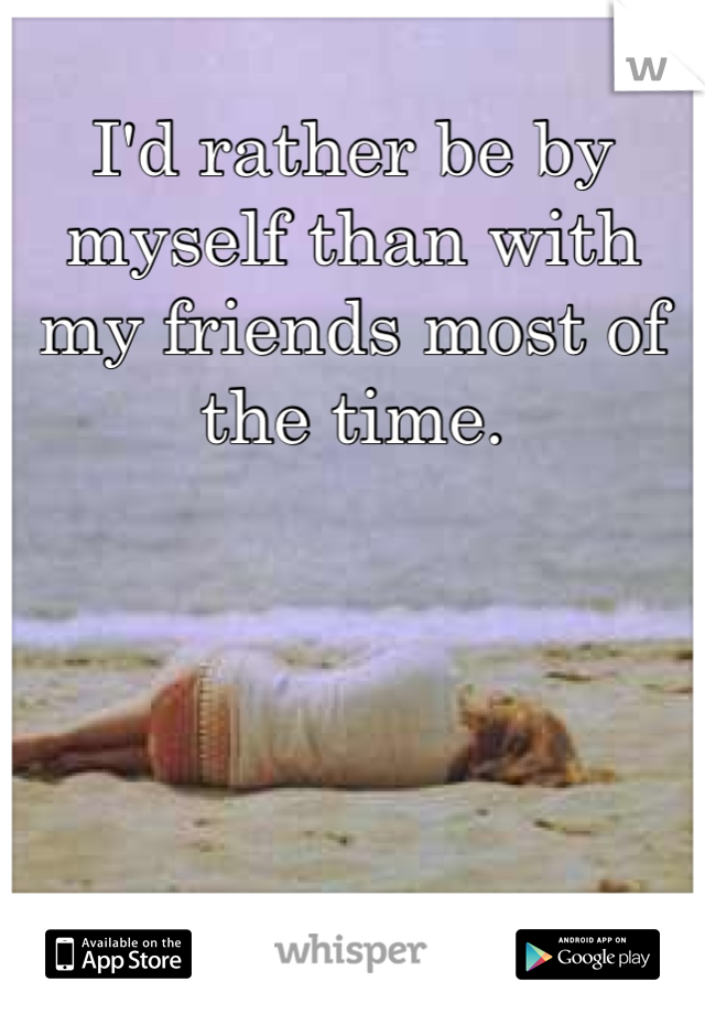 I'd rather be by myself than with my friends most of the time.