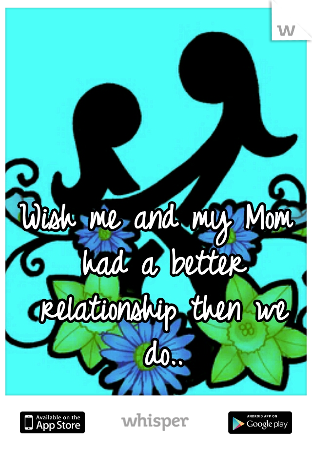Wish me and my Mom had a better relationship then we do..