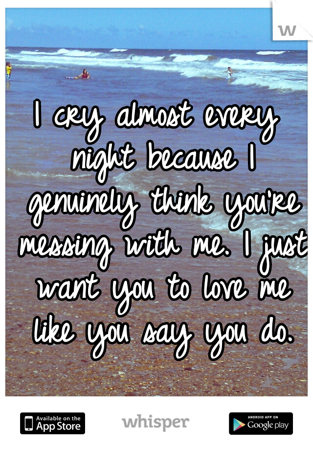 I cry almost every night because I genuinely think you're messing with me. I just want you to love me like you say you do.
