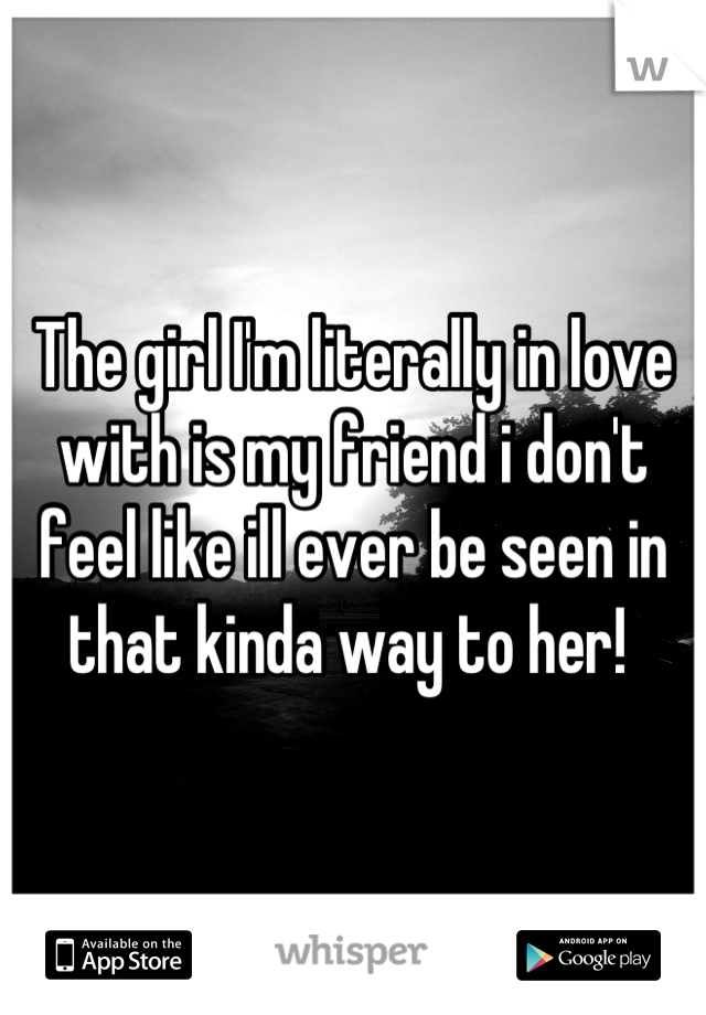 The girl I'm literally in love with is my friend i don't feel like ill ever be seen in that kinda way to her!