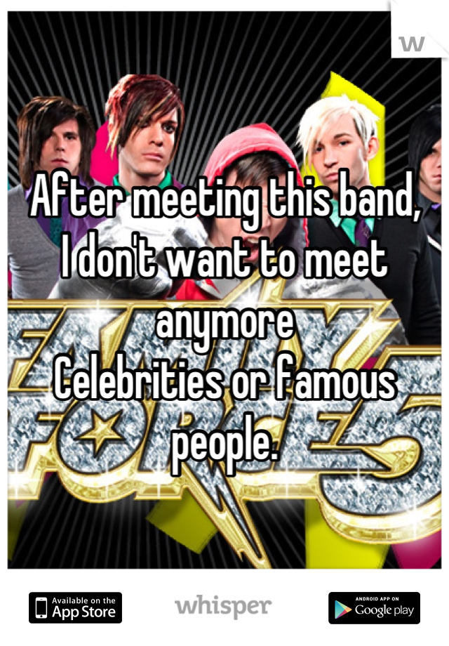After meeting this band, I don't want to meet anymore Celebrities or famous people.