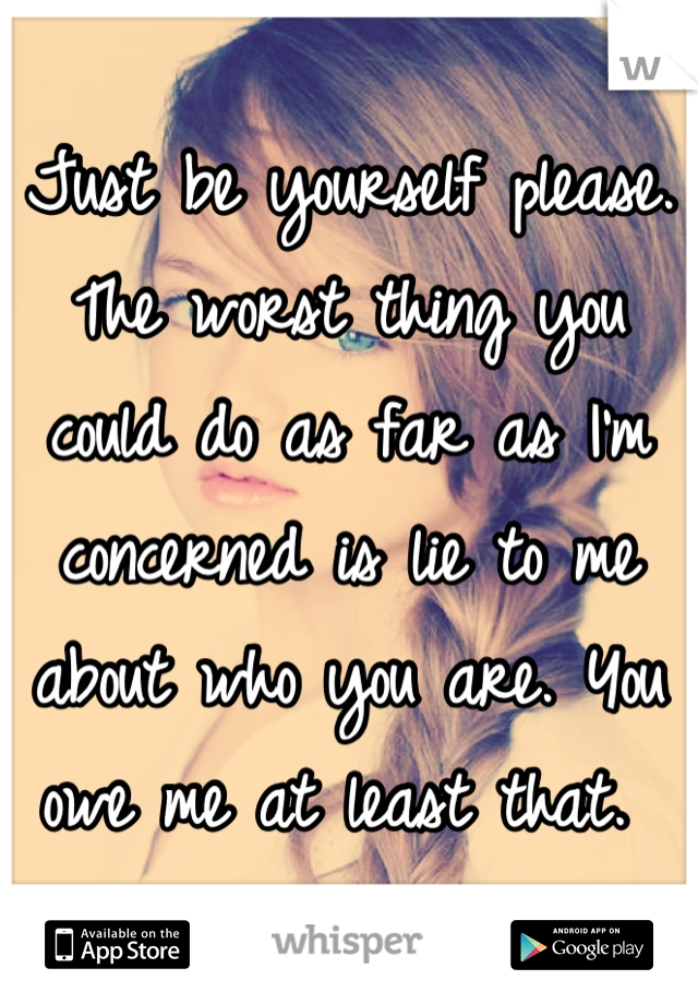 Just be yourself please. The worst thing you could do as far as I'm concerned is lie to me about who you are. You owe me at least that.