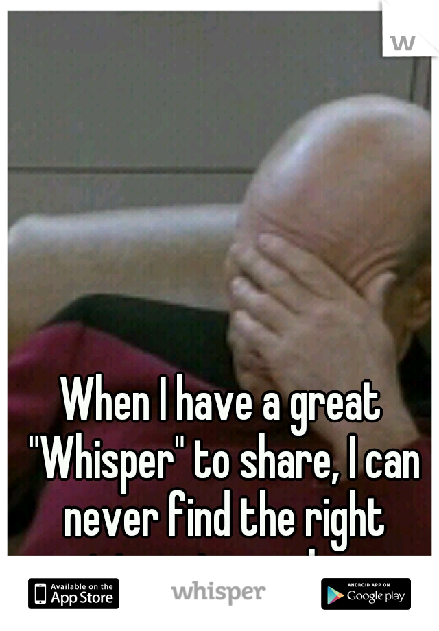 "When I have a great ""Whisper"" to share, I can never find the right picture to go along."