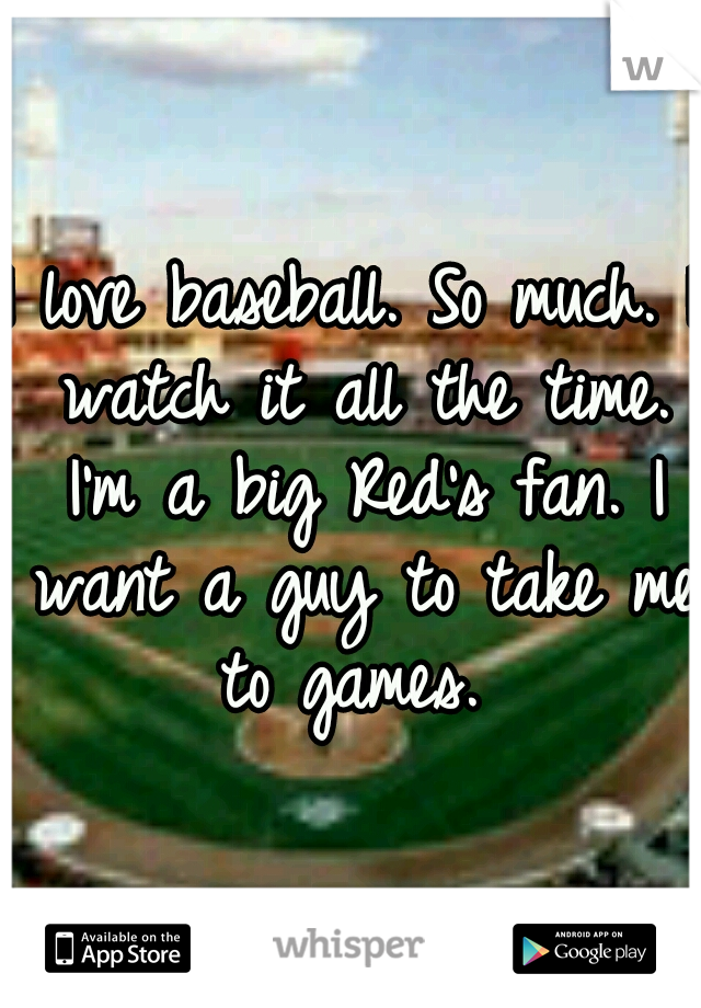 I love baseball. So much. I watch it all the time. I'm a big Red's fan. I want a guy to take me to games.