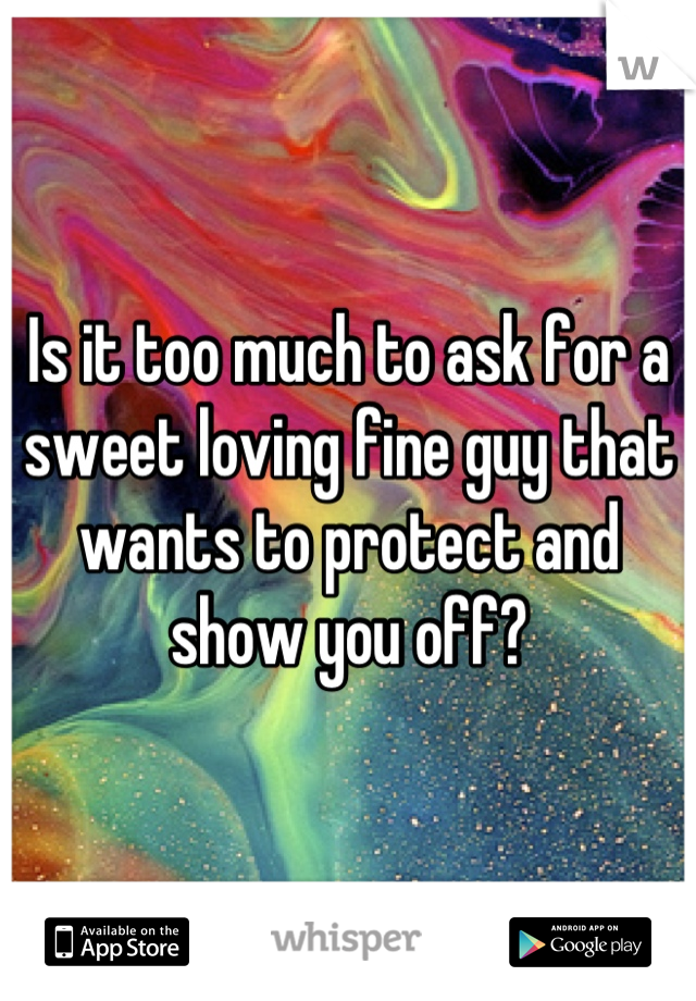 Is it too much to ask for a sweet loving fine guy that wants to protect and show you off?