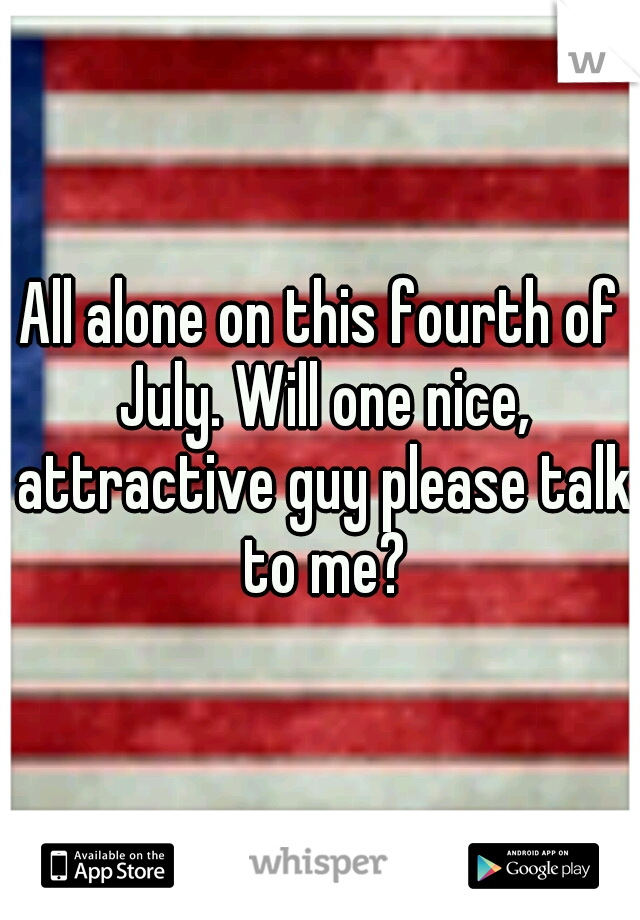 All alone on this fourth of July. Will one nice, attractive guy please talk to me?