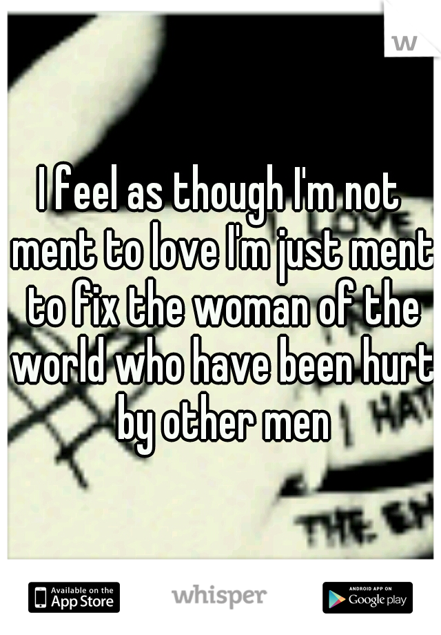 I feel as though I'm not ment to love I'm just ment to fix the woman of the world who have been hurt by other men