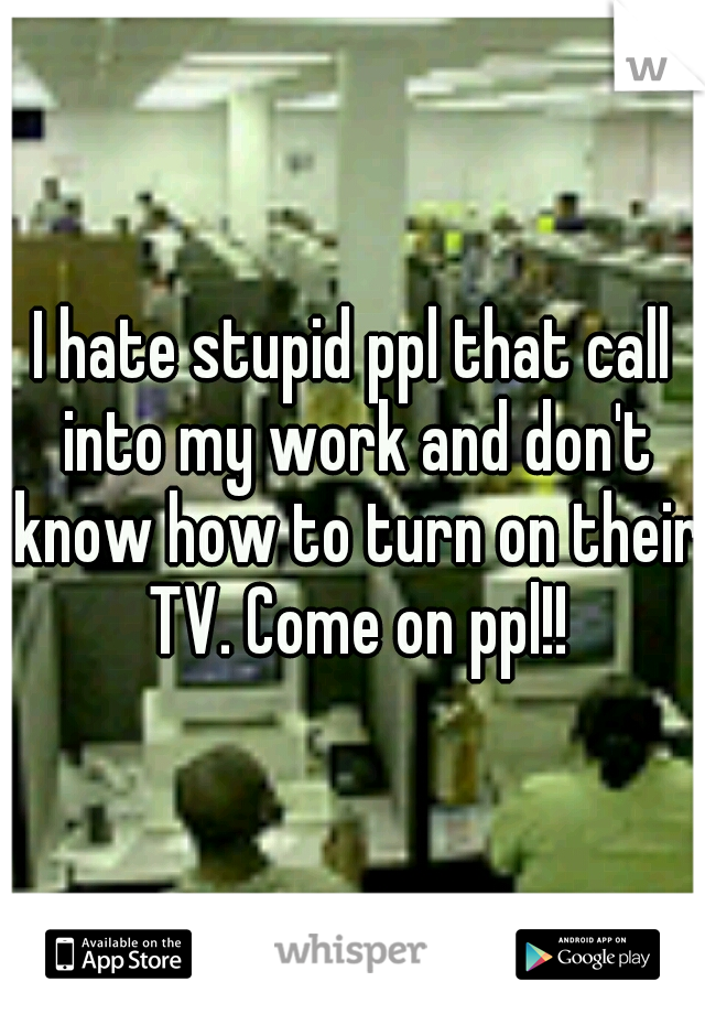 I hate stupid ppl that call into my work and don't know how to turn on their TV. Come on ppl!!