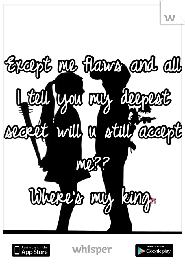 Except me flaws and all I tell you my deepest secret will u still accept me?? Where's my king💑
