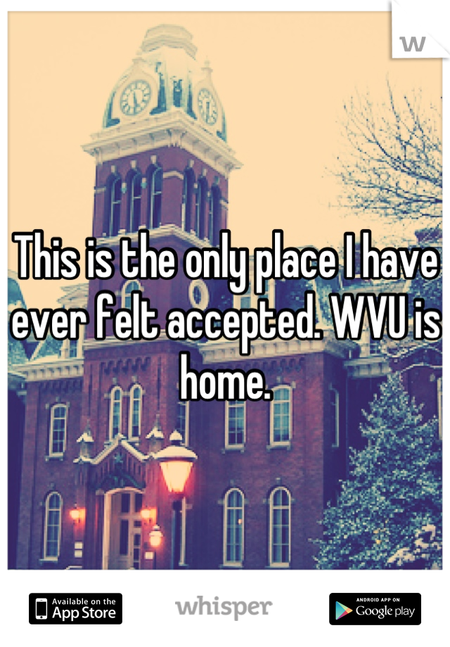 This is the only place I have ever felt accepted. WVU is home.