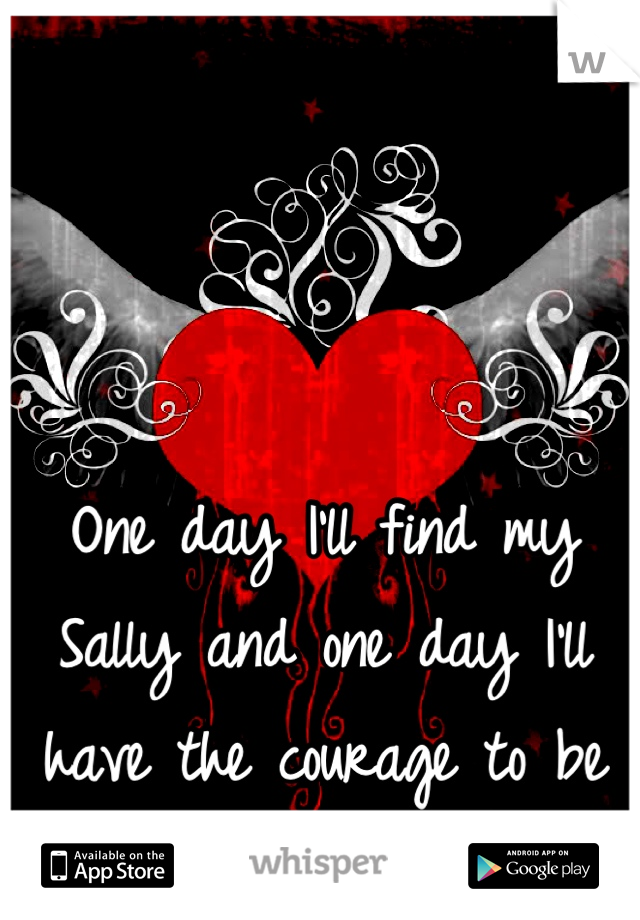One day I'll find my Sally and one day I'll have the courage to be Jack....