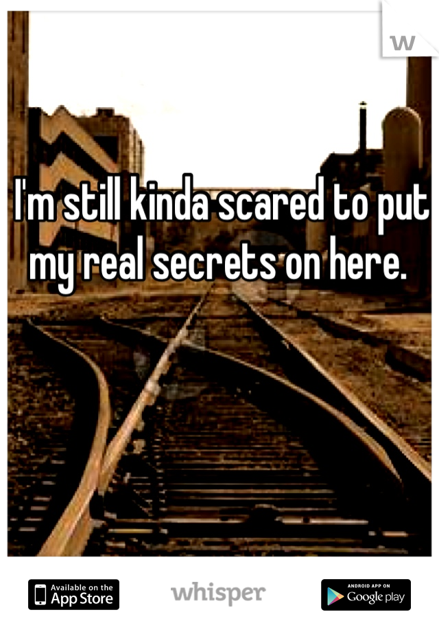 I'm still kinda scared to put my real secrets on here.
