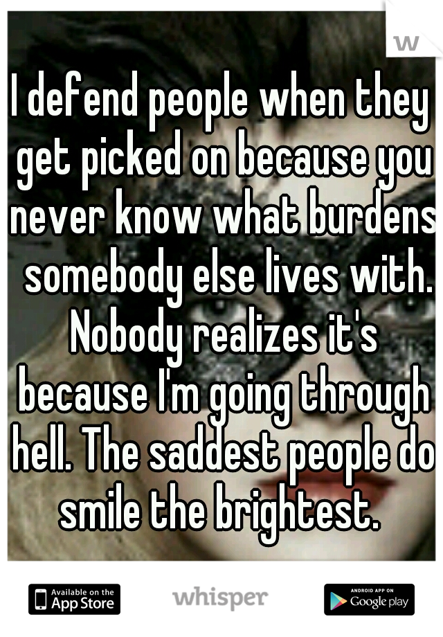 I defend people when they get picked on because you never know what burdens  somebody else lives with. Nobody realizes it's because I'm going through hell. The saddest people do smile the brightest.