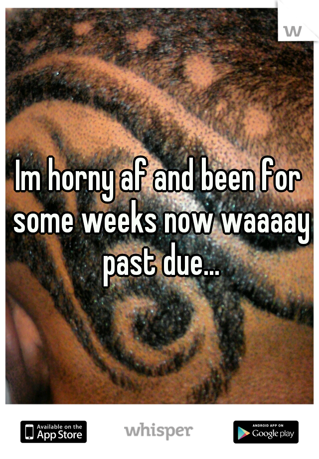 Im horny af and been for some weeks now waaaay past due...