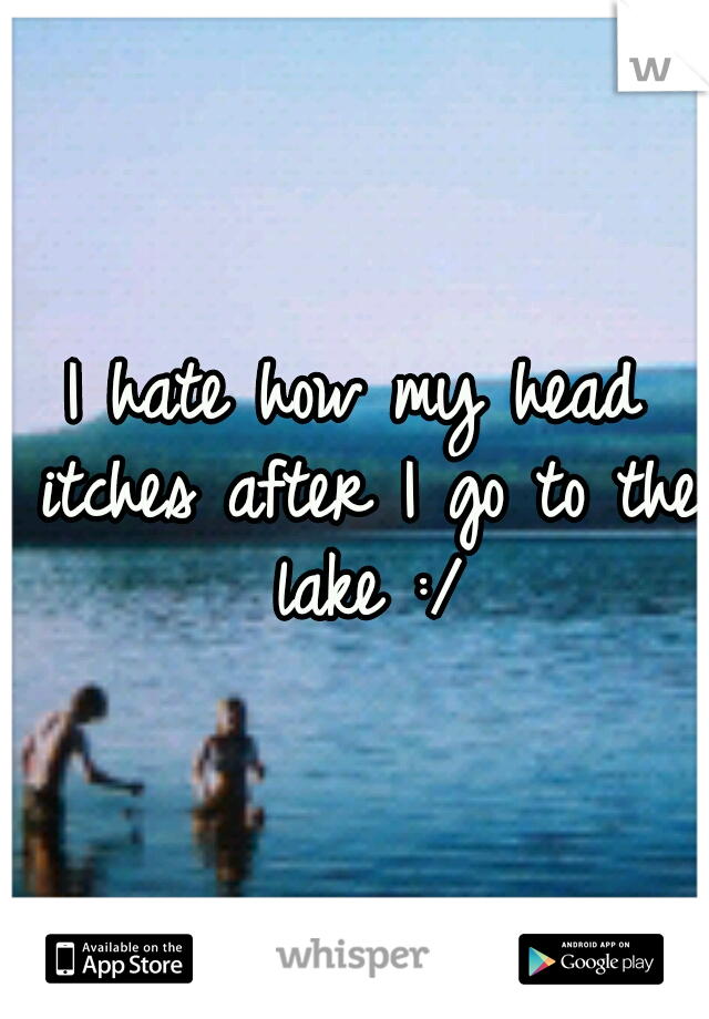 I hate how my head itches after I go to the lake :/