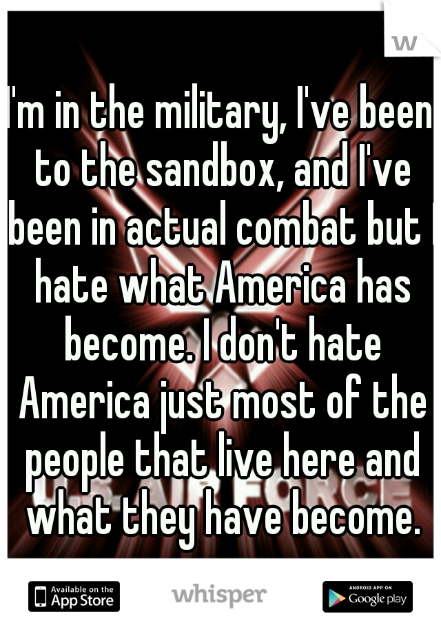 I'm in the military, I've been to the sandbox, and I've been in actual combat but I hate what America has become. I don't hate America just most of the people that live here and what they have become.