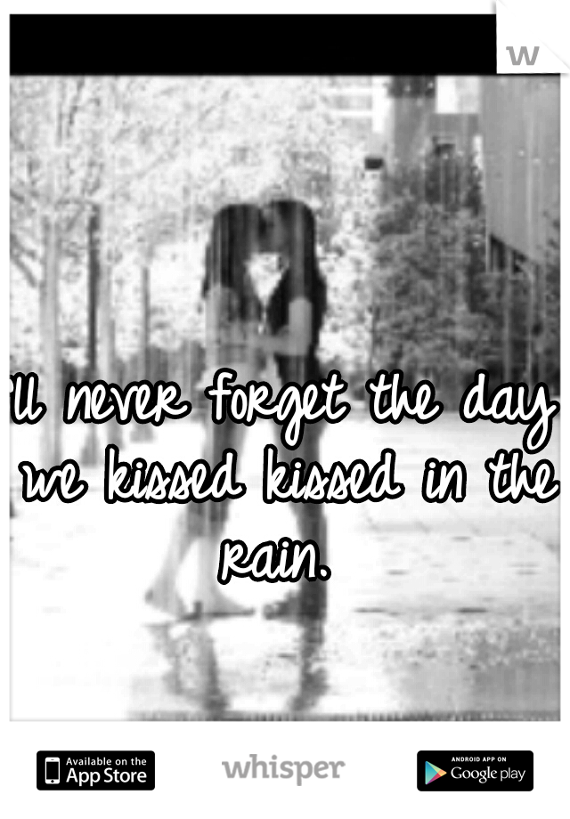 I'll never forget the day we kissed kissed in the rain.