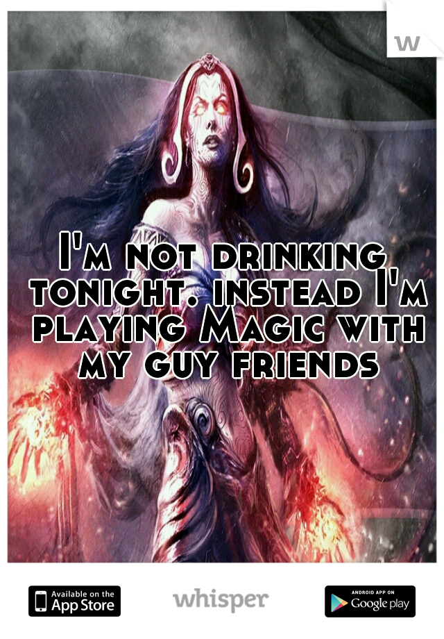 I'm not drinking tonight. instead I'm playing Magic with my guy friends