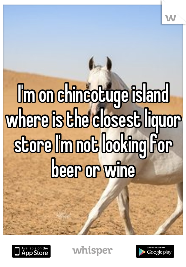 I'm on chincotuge island where is the closest liquor store I'm not looking for beer or wine