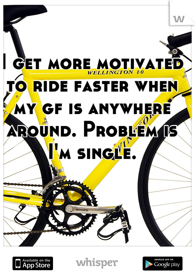 I get more motivated to ride faster when my gf is anywhere around. Problem is I'm single.