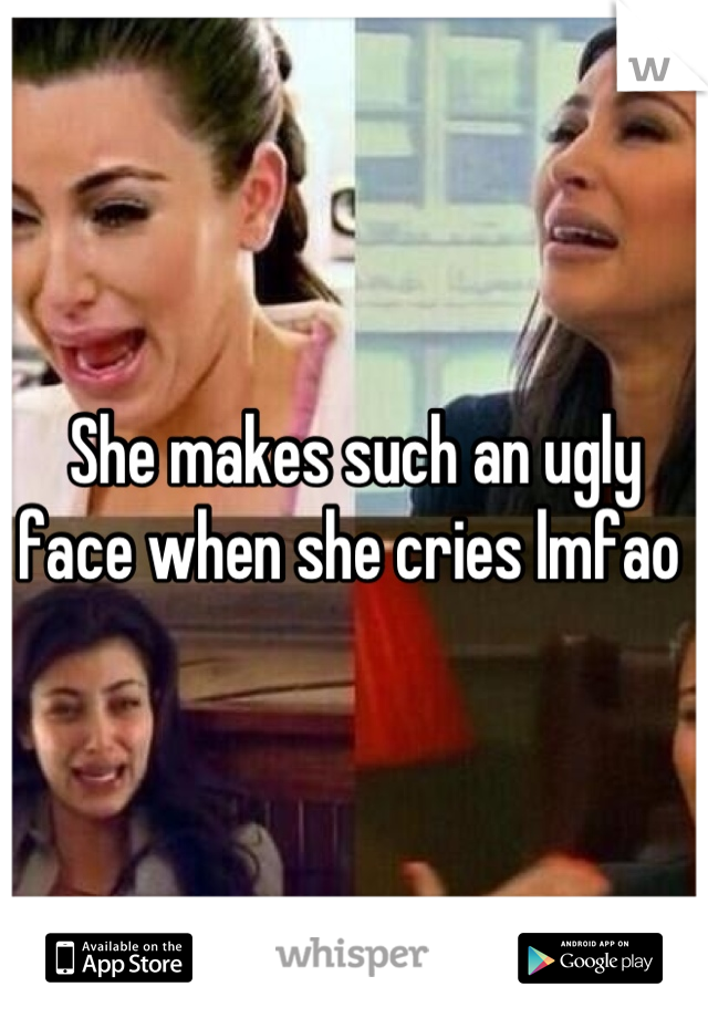 She makes such an ugly face when she cries lmfao