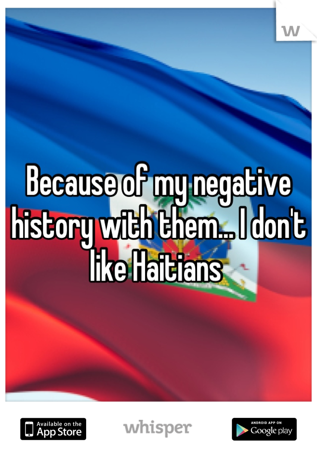 Because of my negative history with them... I don't like Haitians