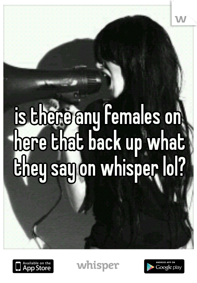 is there any females on here that back up what they say on whisper lol?
