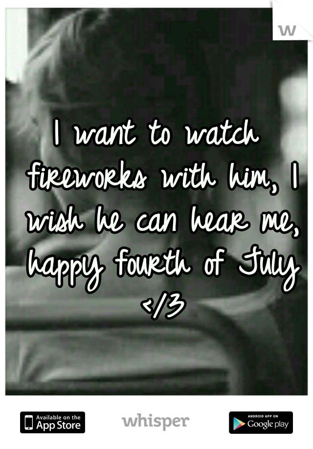 I want to watch fireworks with him, I wish he can hear me, happy fourth of July </3