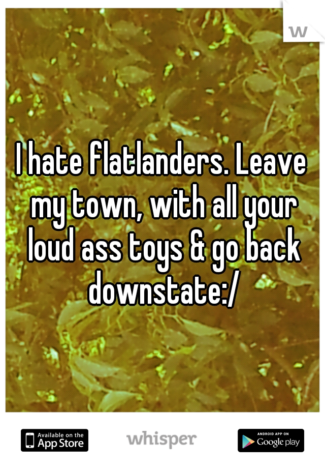 I hate flatlanders. Leave my town, with all your loud ass toys & go back downstate:/