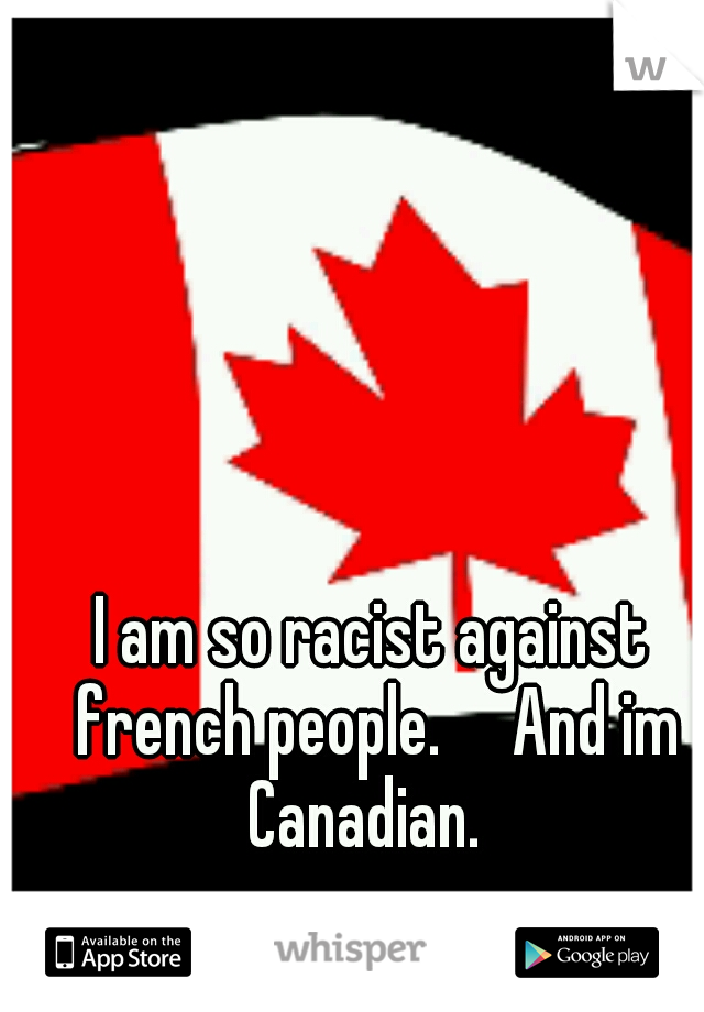I am so racist against french people.     And im Canadian.