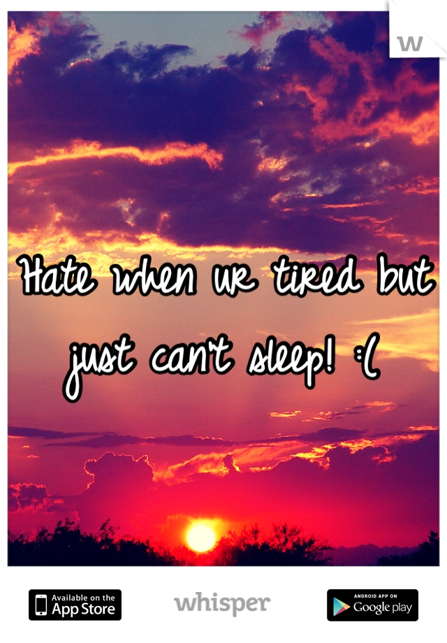 Hate when ur tired but just can't sleep! :(