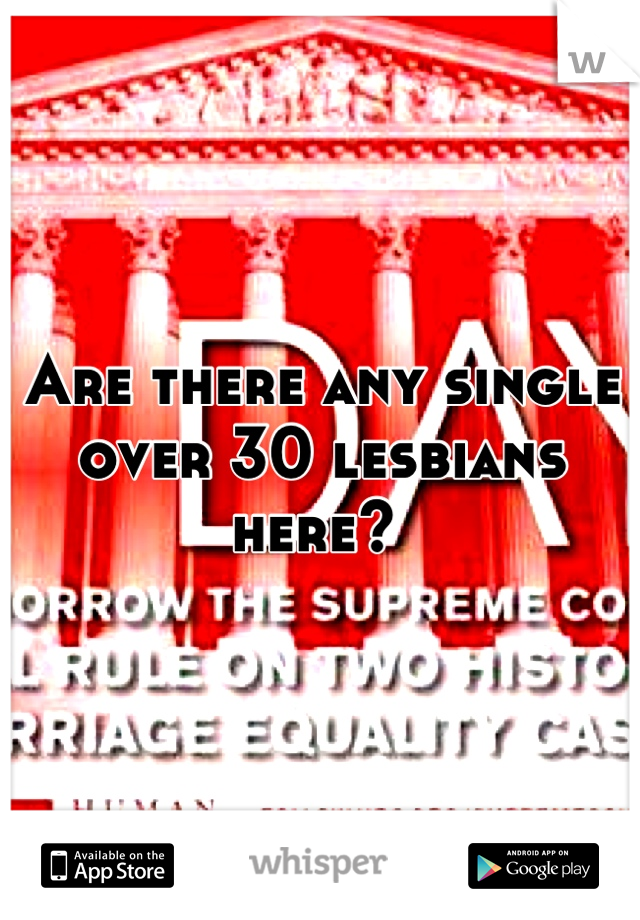Are there any single over 30 lesbians here?