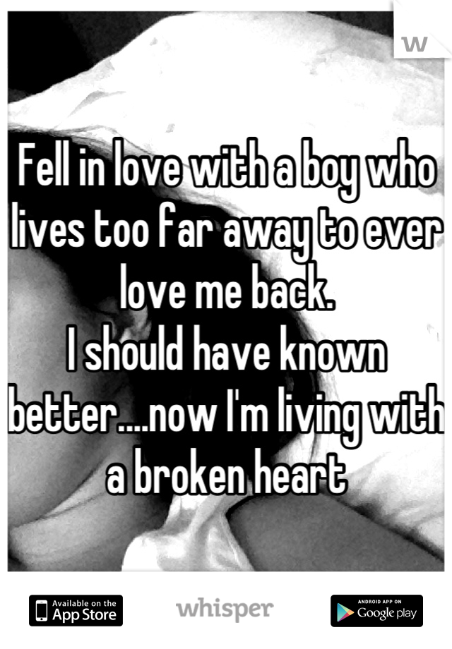 Fell in love with a boy who lives too far away to ever love me back.  I should have known better....now I'm living with a broken heart