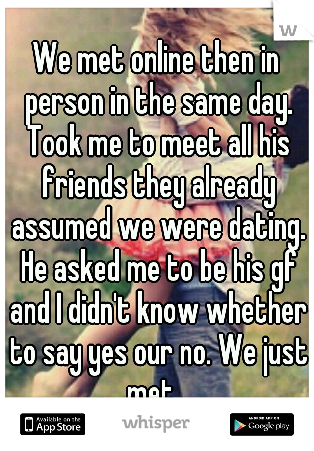 We met online then in person in the same day. Took me to meet all his friends they already assumed we were dating. He asked me to be his gf and I didn't know whether to say yes our no. We just met...