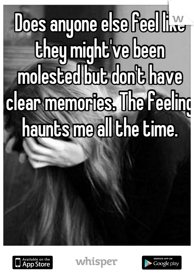 Does anyone else feel like they might've been molested but don't have clear memories. The feeling haunts me all the time.