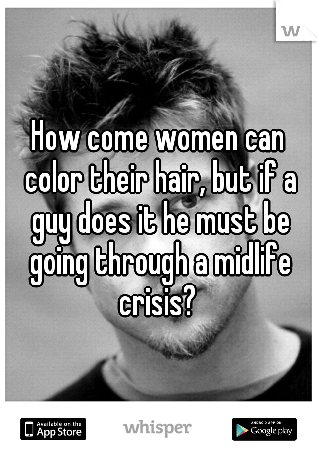 How come women can color their hair, but if a guy does it he must be going through a midlife crisis?