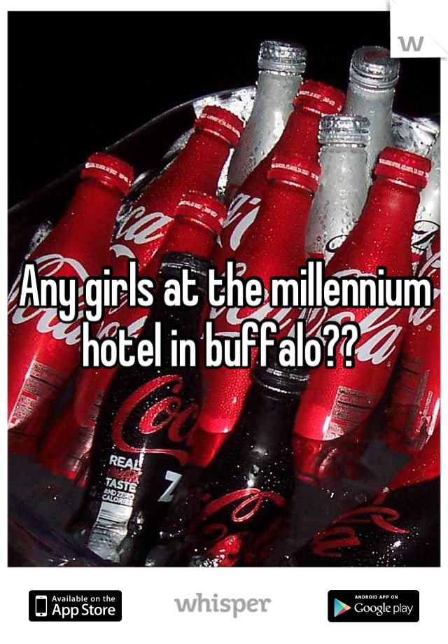 Any girls at the millennium hotel in buffalo??