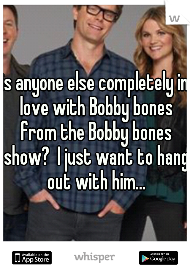 is anyone else completely in love with Bobby bones from the Bobby bones show?  I just want to hang out with him...