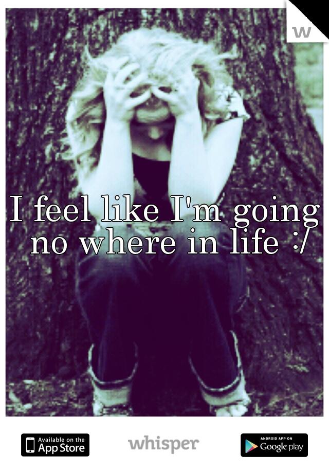 I feel like I'm going no where in life :/