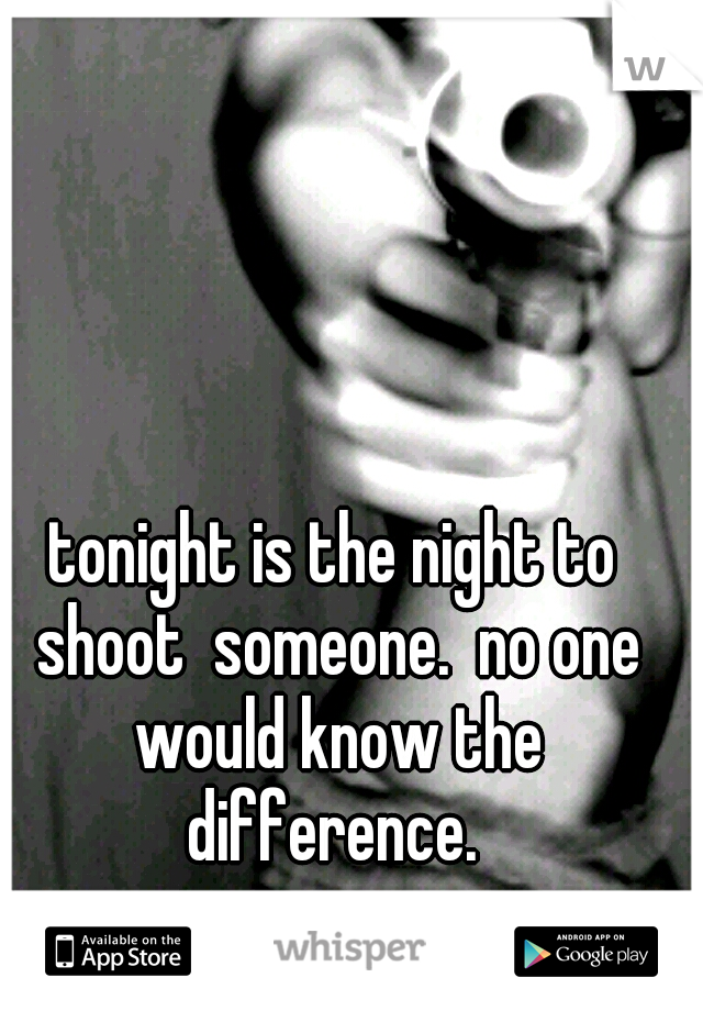 tonight is the night to shoot  someone.  no one would know the difference.