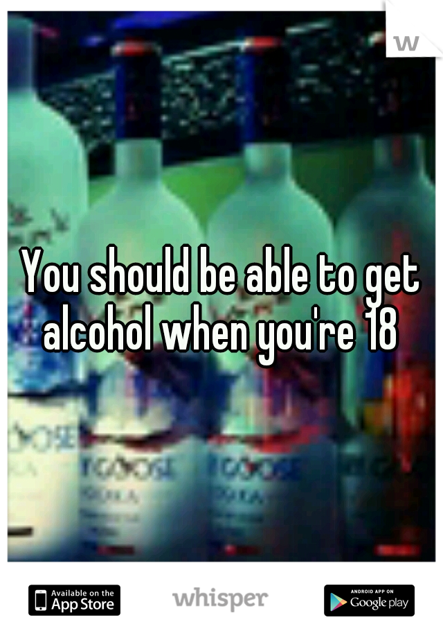 You should be able to get alcohol when you're 18