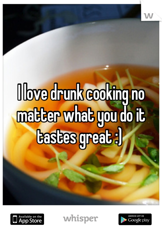 I love drunk cooking no matter what you do it tastes great :)