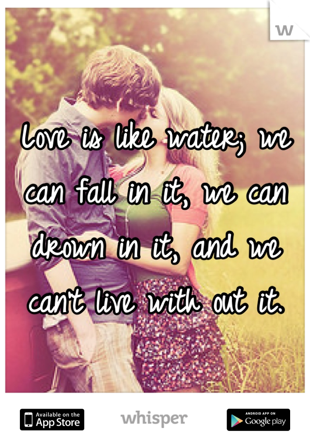 Love is like water; we can fall in it, we can drown in it, and we can't live with out it.
