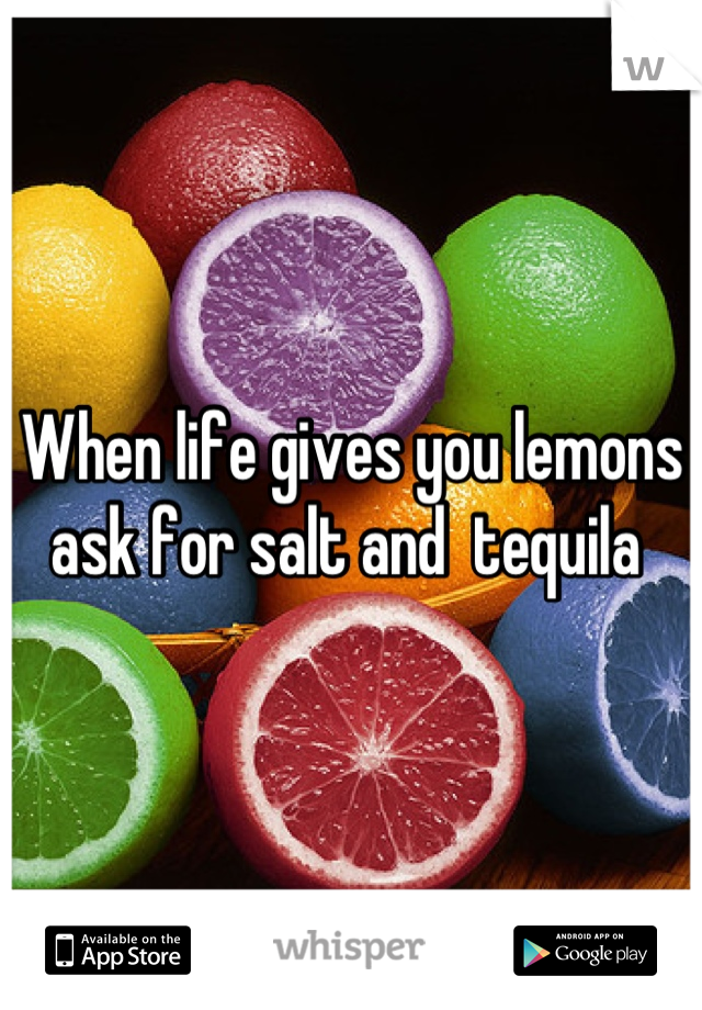 When life gives you lemons ask for salt and  tequila