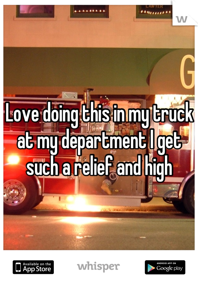 Love doing this in my truck at my department I get such a relief and high