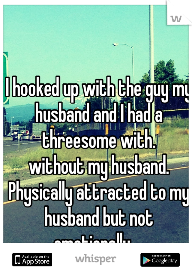 I hooked up with the guy my husband and I had a threesome with. without my husband.  Physically attracted to my husband but not emotionally...