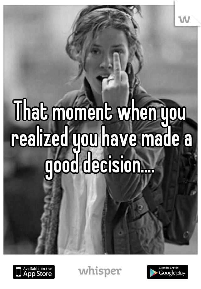 That moment when you realized you have made a good decision....